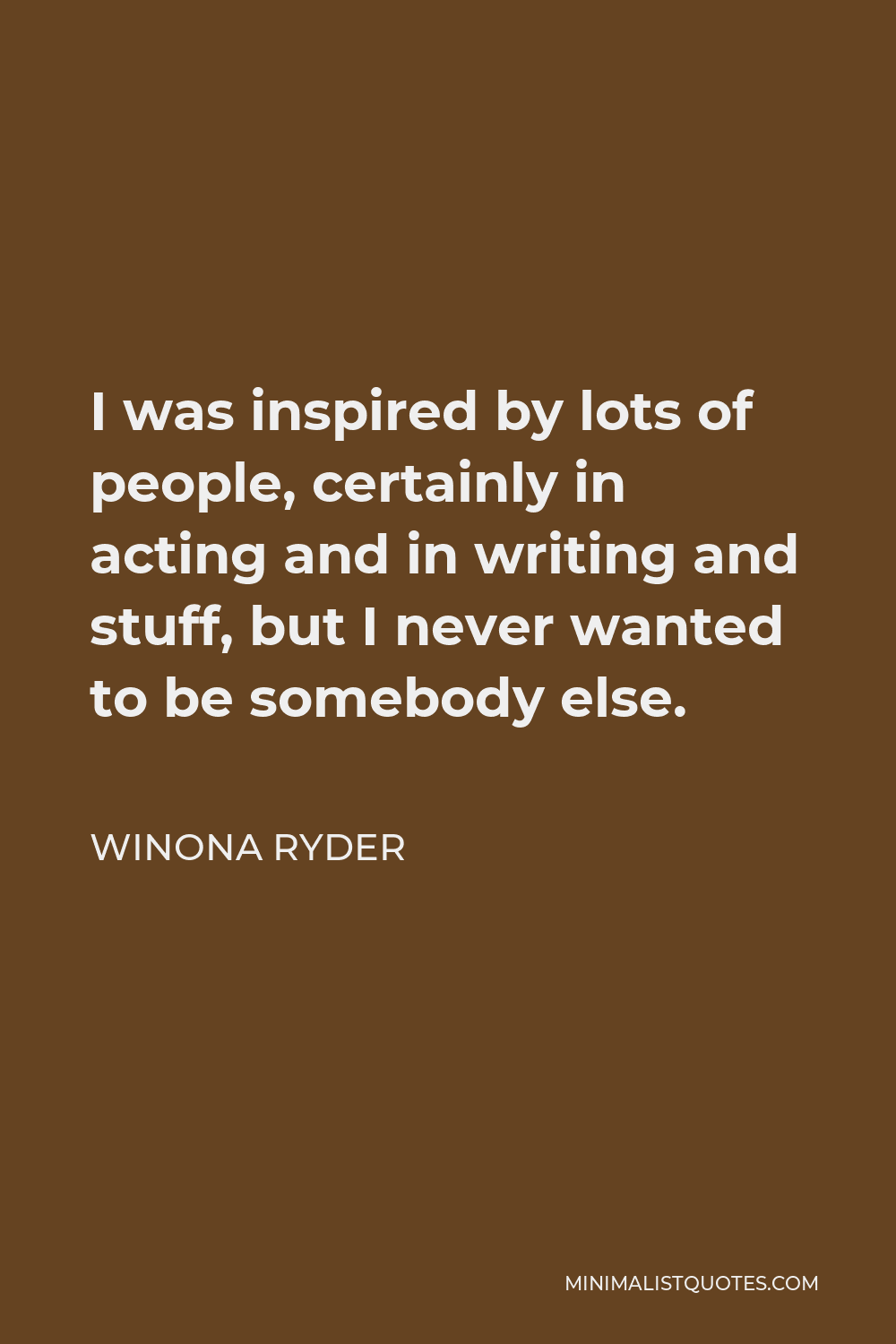 Winona Ryder Quote - I was inspired by lots of people, certainly in acting and in writing and stuff, but I never wanted to be somebody else.
