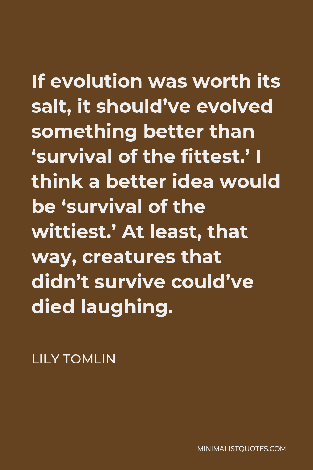 Lily Tomlin Quote - If evolution was worth its salt, it should've evolved something better than 'survival of the fittest.' I think a better idea would be 'survival of the wittiest.' At least, that way, creatures that didn't survive could've died laughing.