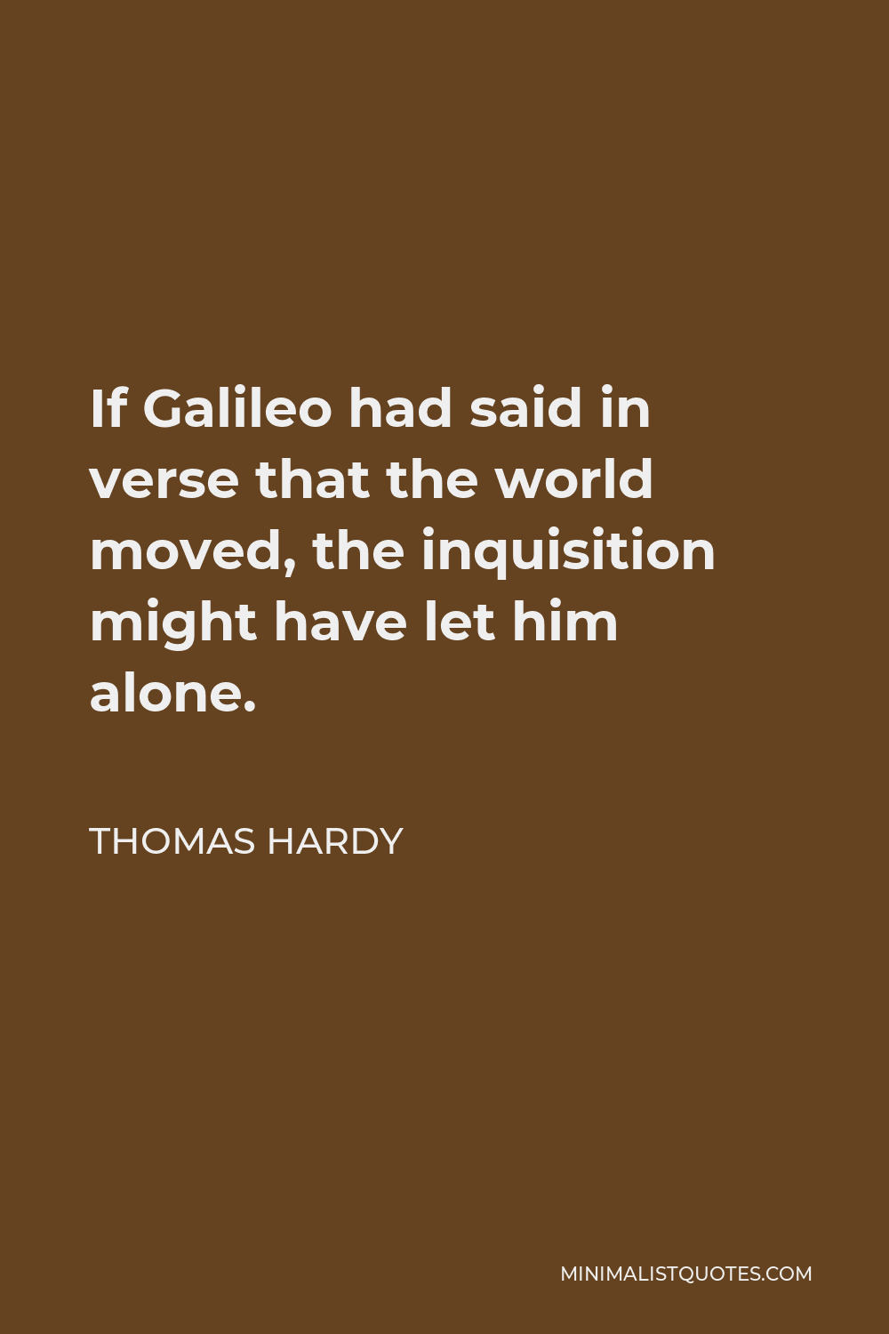 Thomas Hardy Quote - If Galileo had said in verse that the world moved, the inquisition might have let him alone.