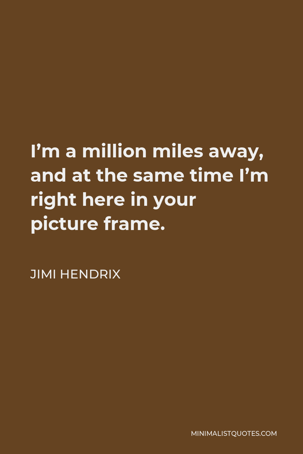 Jimi Hendrix Quote - I'm a million miles away, and at the same time I'm right here in your picture frame.