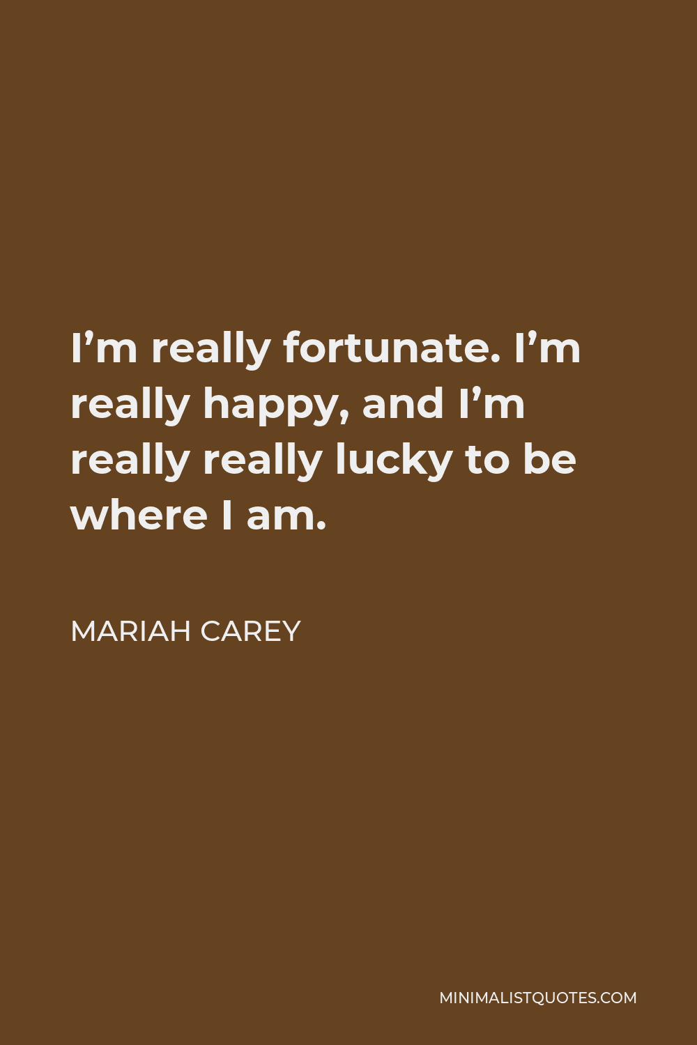 Mariah Carey Quote - I'm really fortunate. I'm really happy, and I'm really really lucky to be where I am.
