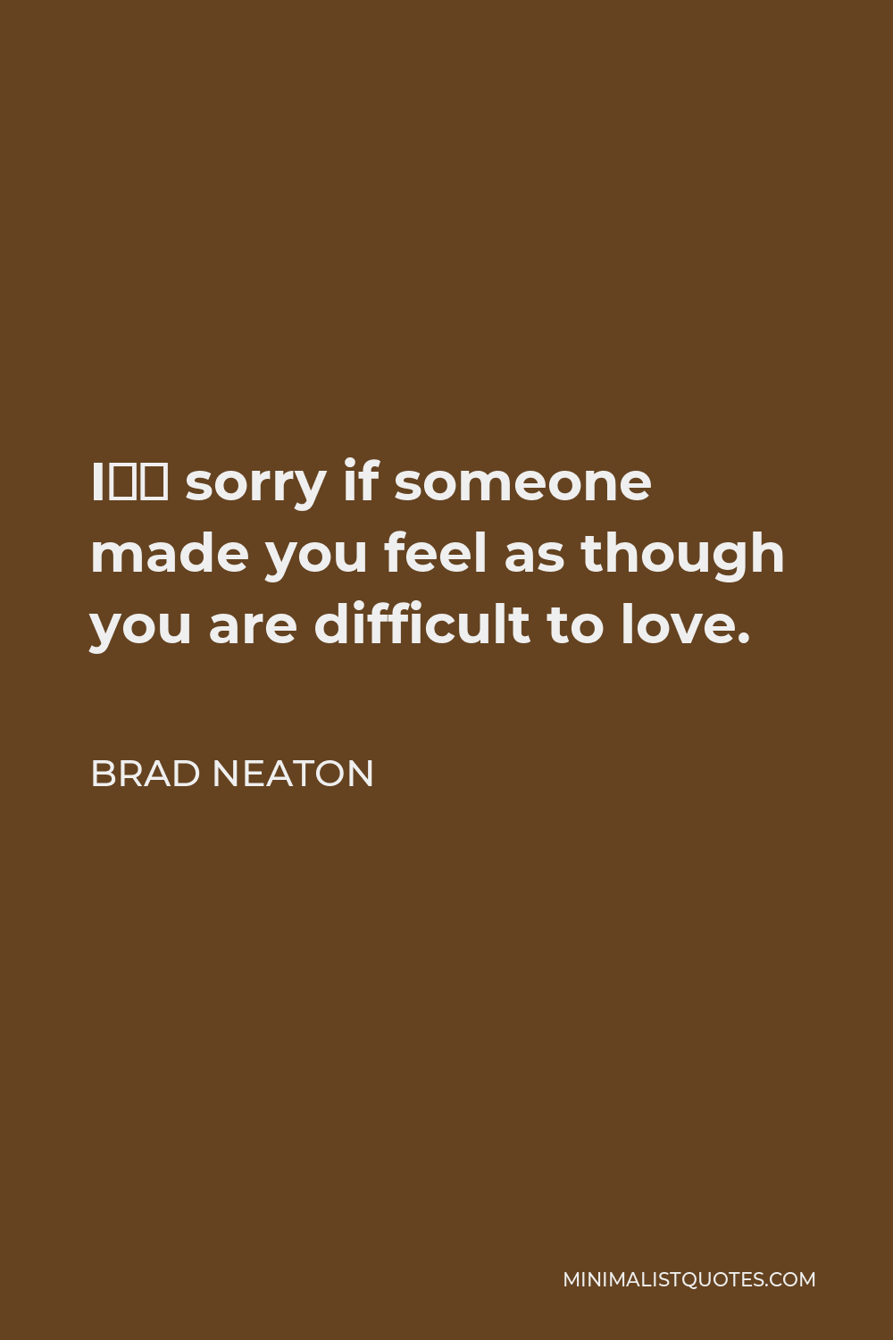 Brad Neaton Quote - I'm sorry if someone made you feel as though you are difficult to love.