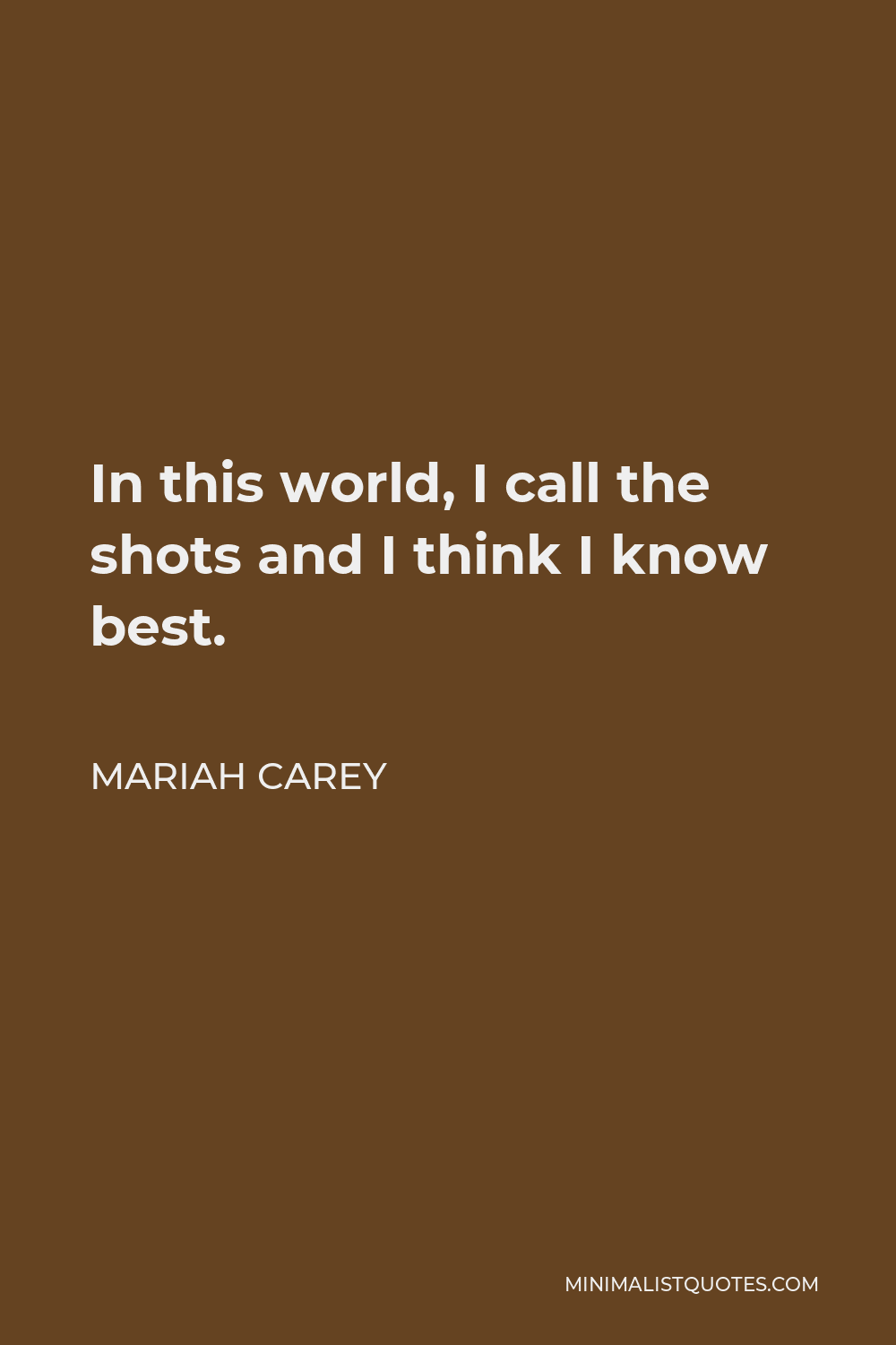 Mariah Carey Quote - In this world, I call the shots and I think I know best.