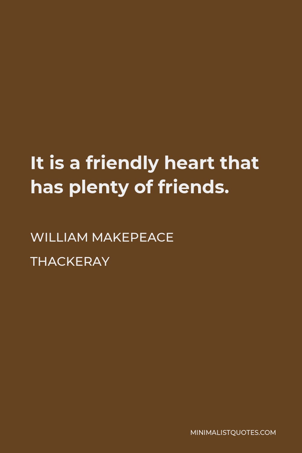 William Makepeace Thackeray Quote - It is a friendly heart that has plenty of friends.