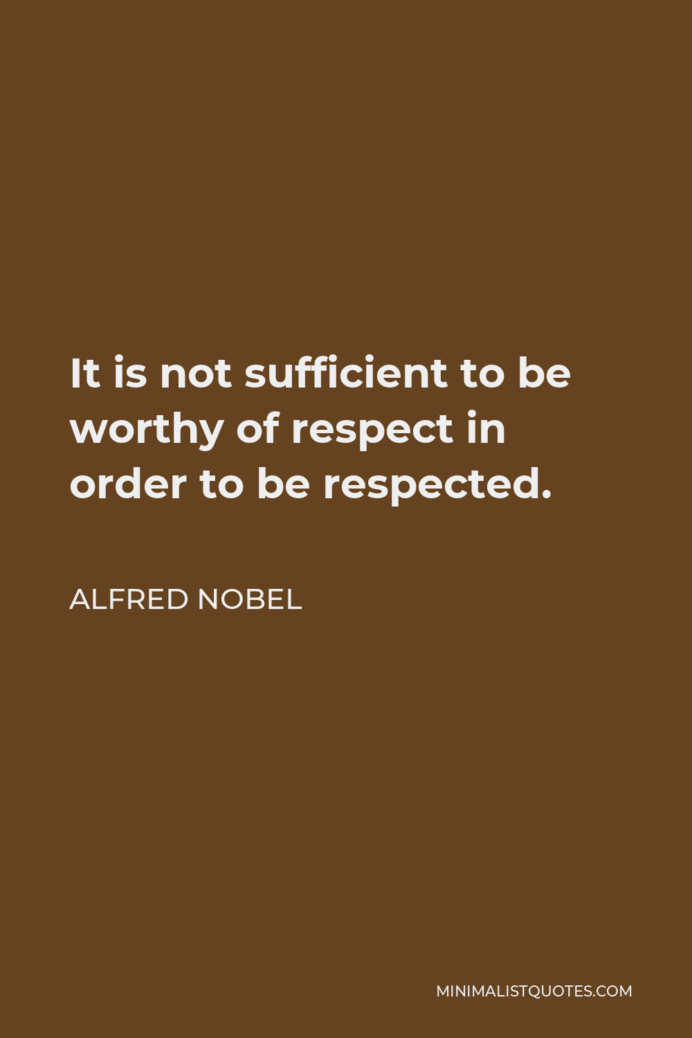 Alfred Nobel Quote - It is not sufficient to be worthy of respect in order to be respected.