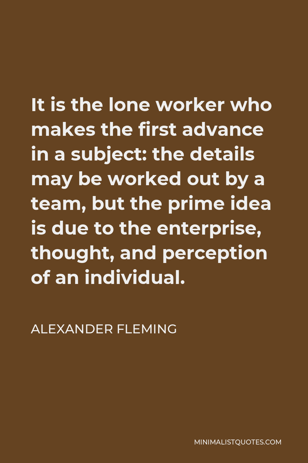 Alexander Fleming Quote - It is the lone worker who makes the first advance in a subject: the details may be worked out by a team, but the prime idea is due to the enterprise, thought, and perception of an individual.