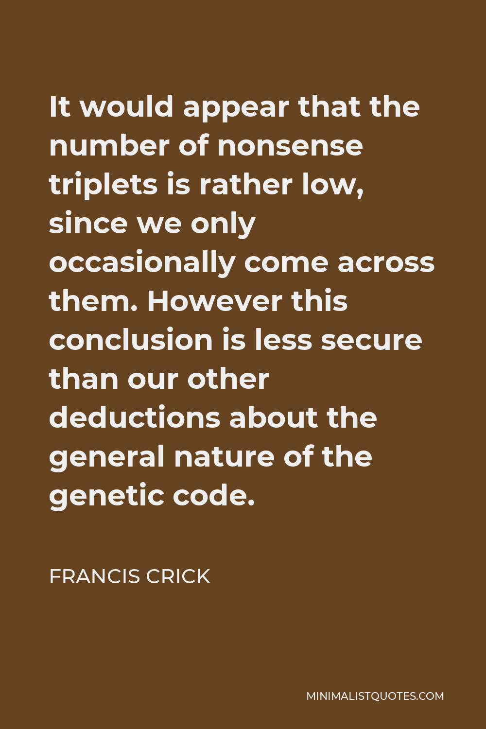 Francis Crick Quote - It would appear that the number of nonsense triplets is rather low, since we only occasionally come across them. However this conclusion is less secure than our other deductions about the general nature of the genetic code.