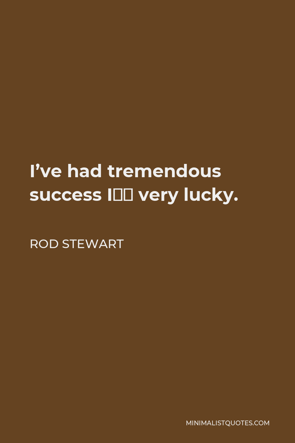 Rod Stewart Quote - I've had tremendous success I'm very lucky.