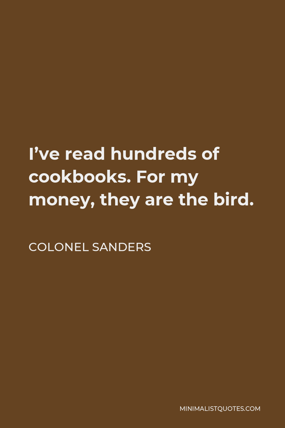 Colonel Sanders Quote - I've read hundreds of cookbooks. For my money, they are the bird.
