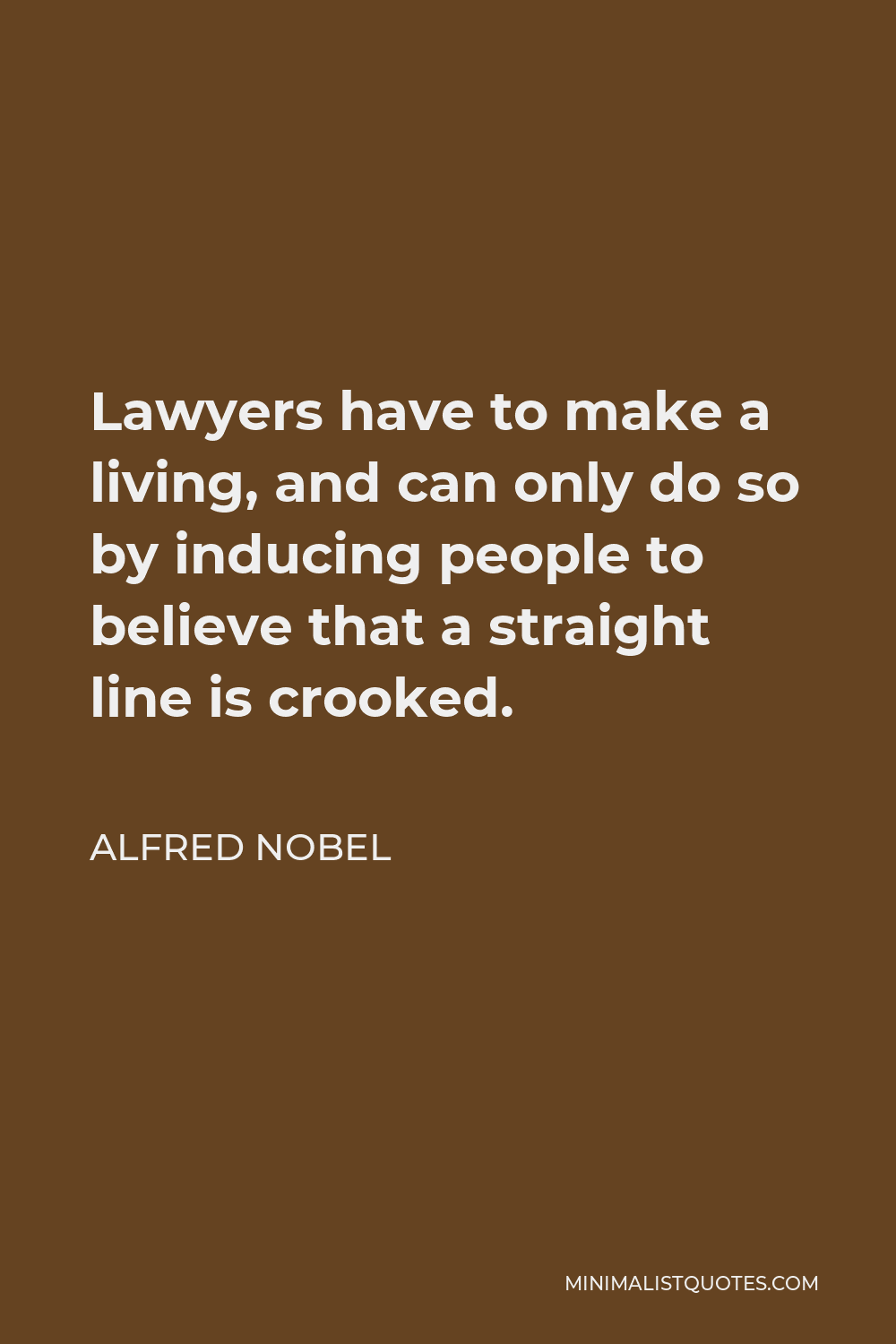 Alfred Nobel Quote - Lawyers have to make a living, and can only do so by inducing people to believe that a straight line is crooked.