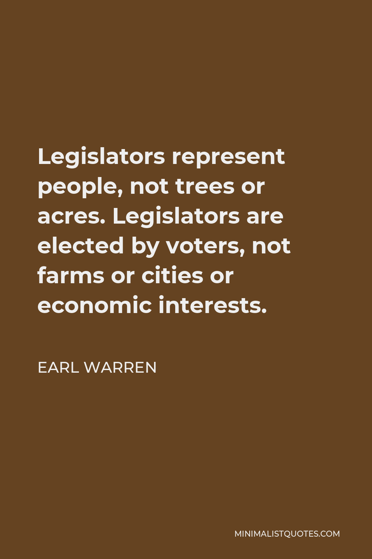 Earl Warren Quote - Legislators represent people, not trees or acres. Legislators are elected by voters, not farms or cities or economic interests.