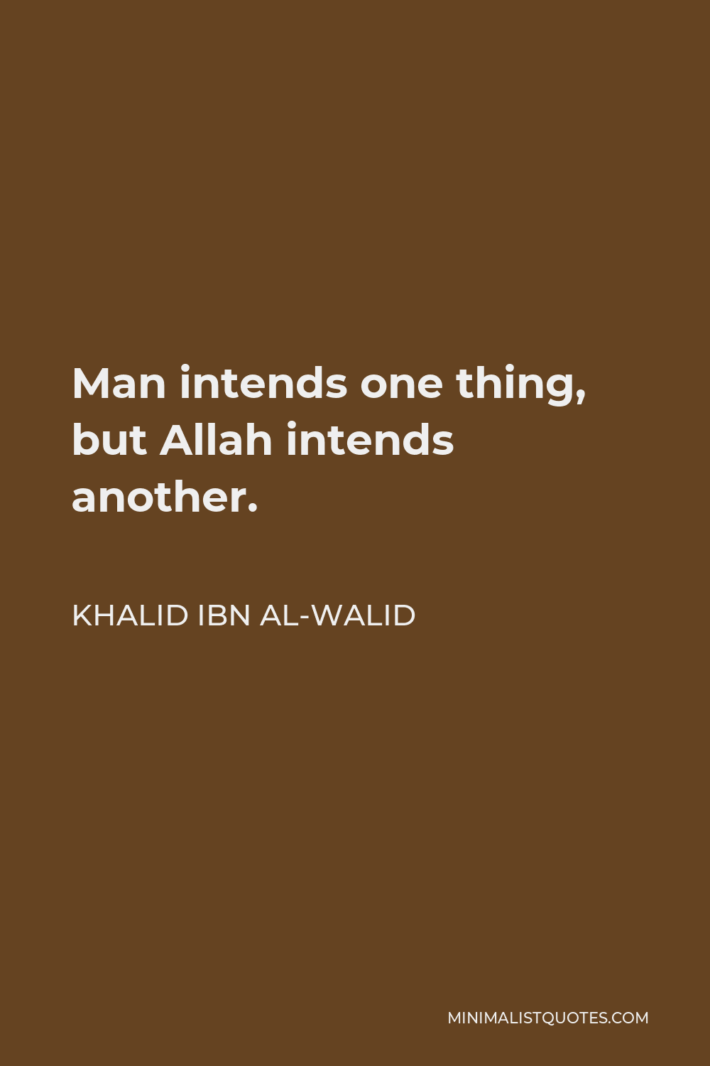 Khalid ibn al-Walid Quote - Man intends one thing, but Allah intends another.