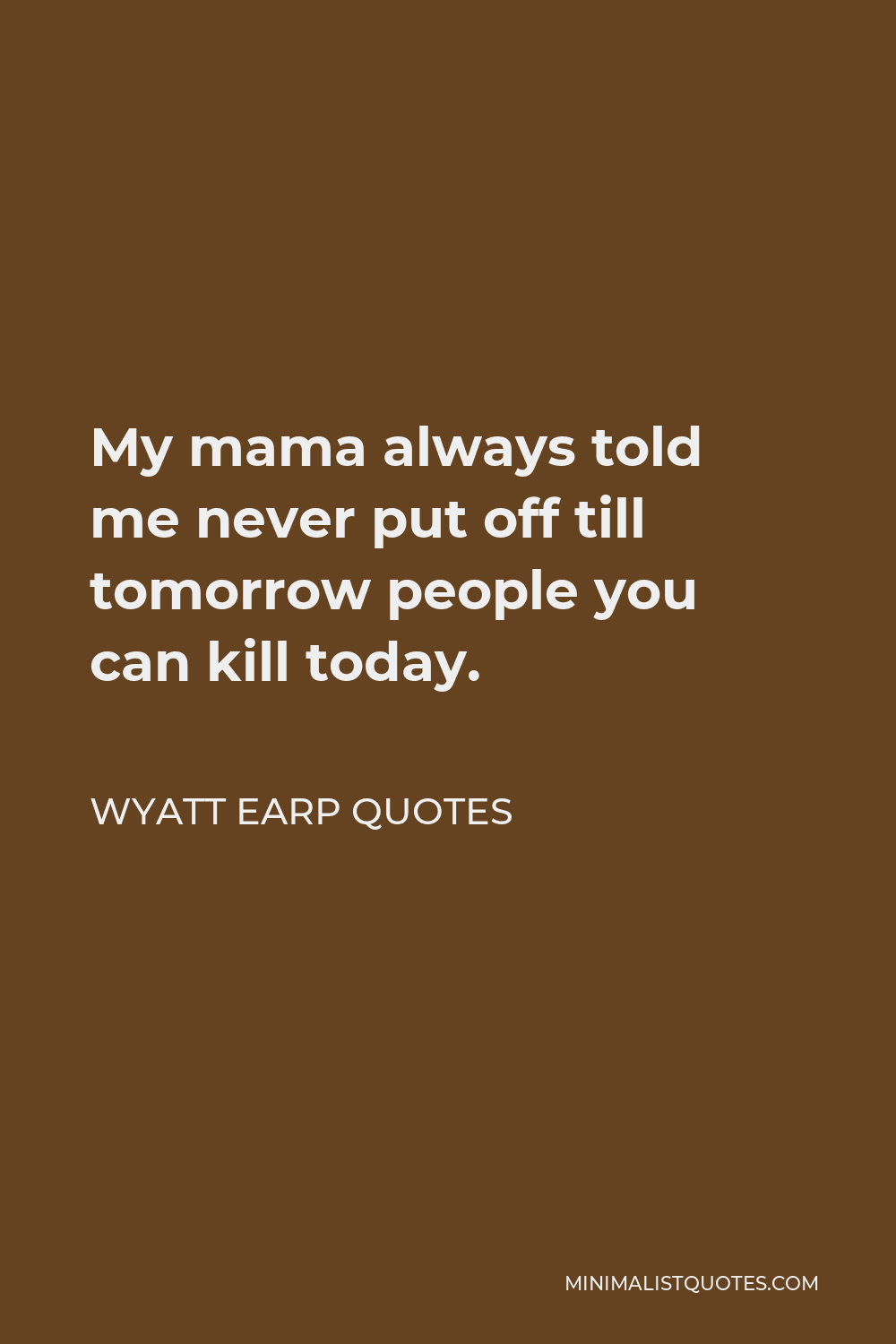 Wyatt Earp Quotes Quote - My mama always told me never put off till tomorrow people you can kill today.