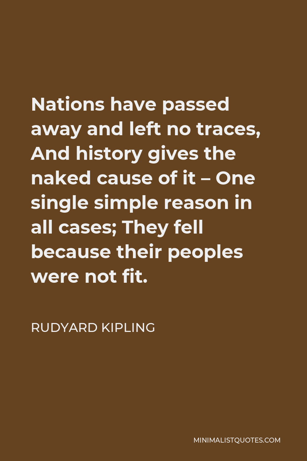 Rudyard Kipling Quote - Nations have passed away and left no traces, And history gives the naked cause of it – One single simple reason in all cases; They fell because their peoples were not fit.