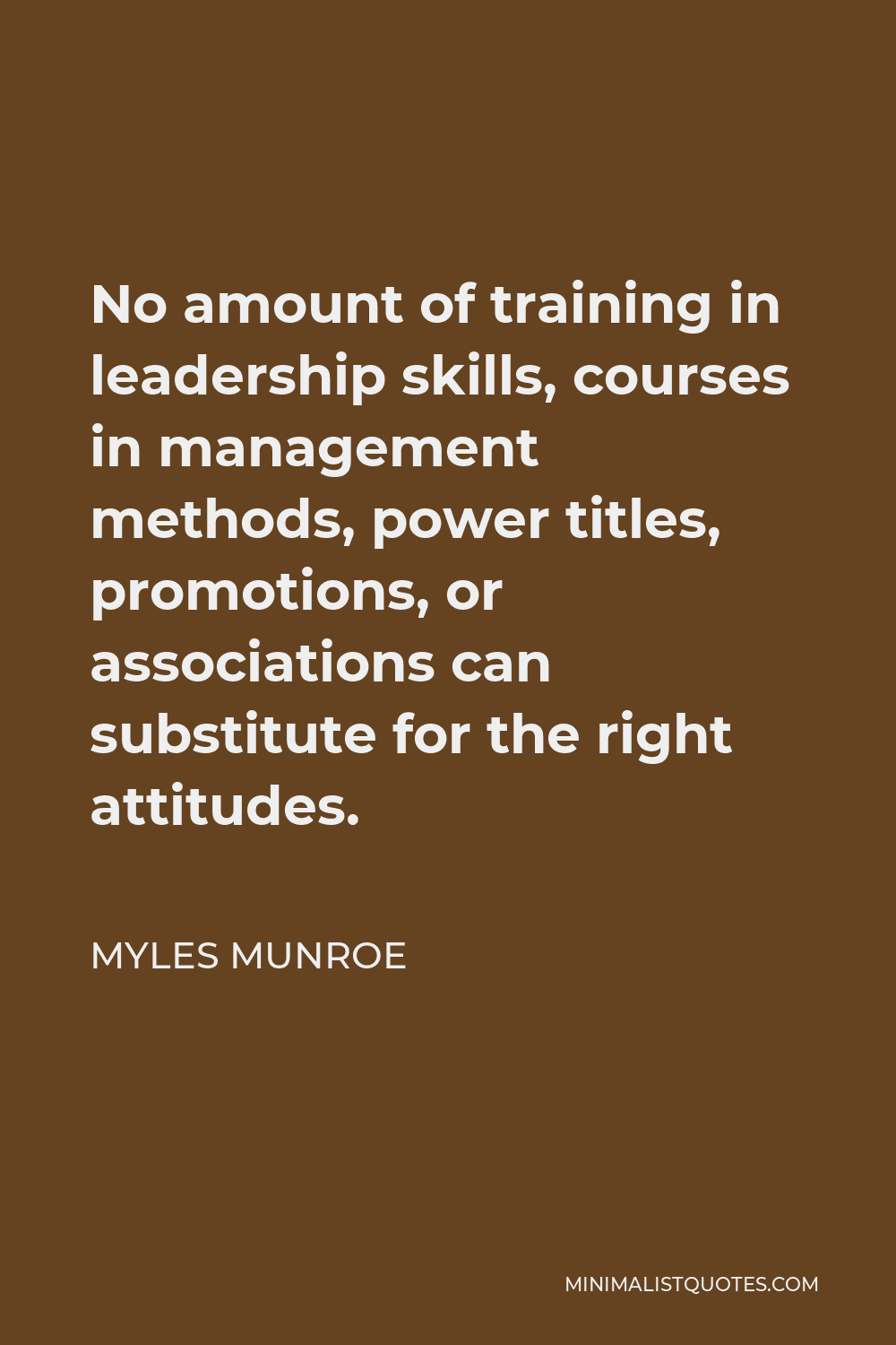 Myles Munroe Quote - No amount of training in leadership skills, courses in management methods, power titles, promotions, or associations can substitute for the right attitudes.
