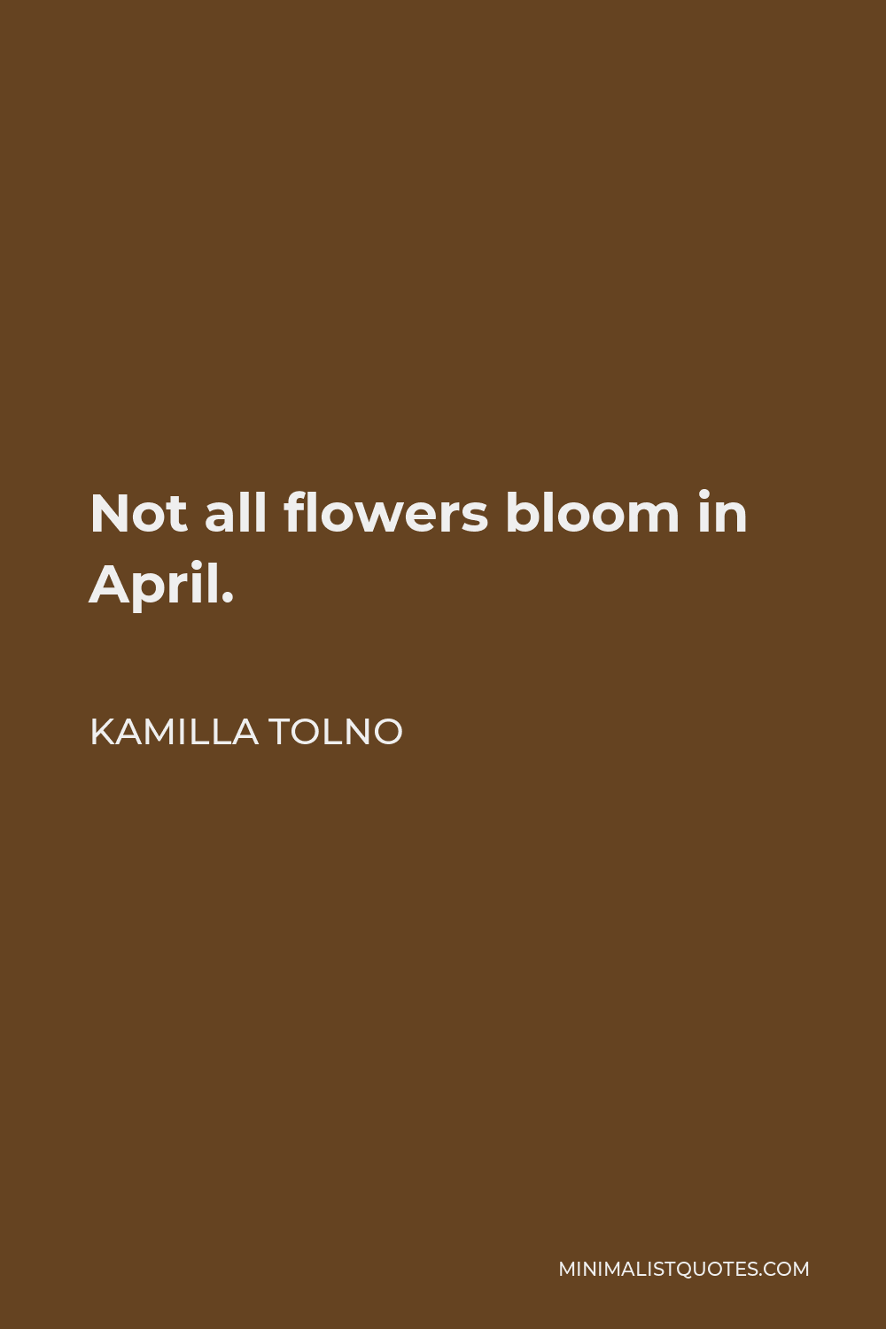 Kamilla Tolno Quote - Not all flowers bloom in April.
