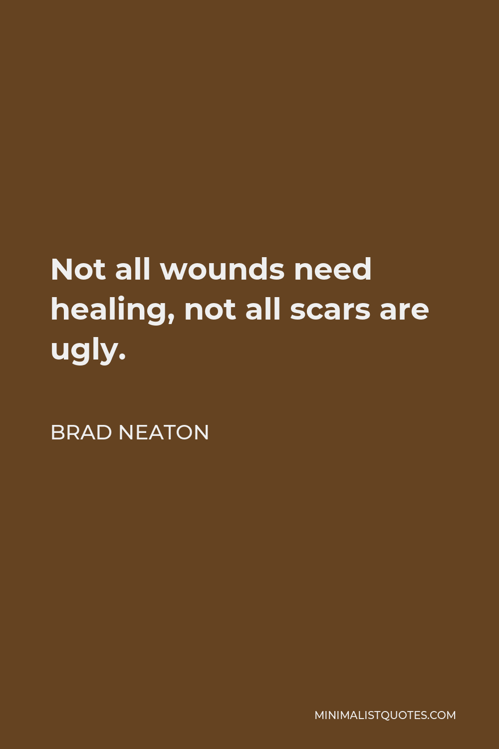 Brad Neaton Quote - Not all wounds need healing, not all scars are ugly.