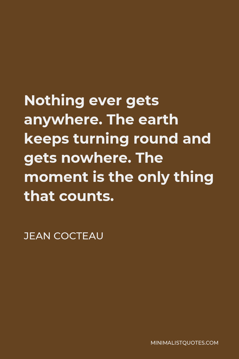 Jean Cocteau Quote - Nothing ever gets anywhere. The earth keeps turning round and gets nowhere. The moment is the only thing that counts.