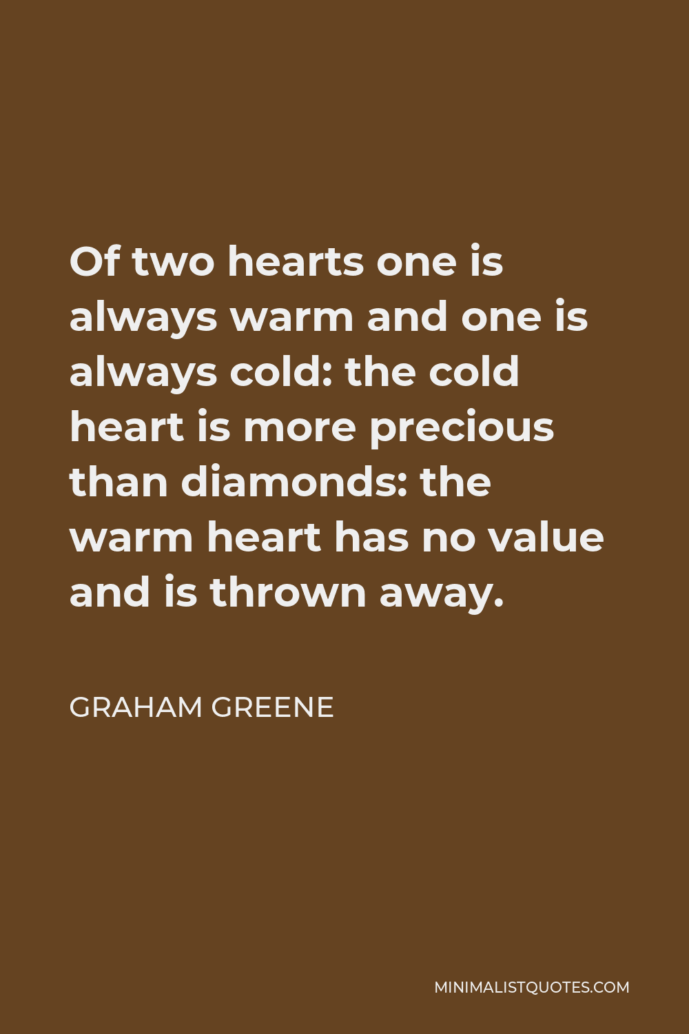 Graham Greene Quote - Of two hearts one is always warm and one is always cold: the cold heart is more precious than diamonds: the warm heart has no value and is thrown away.