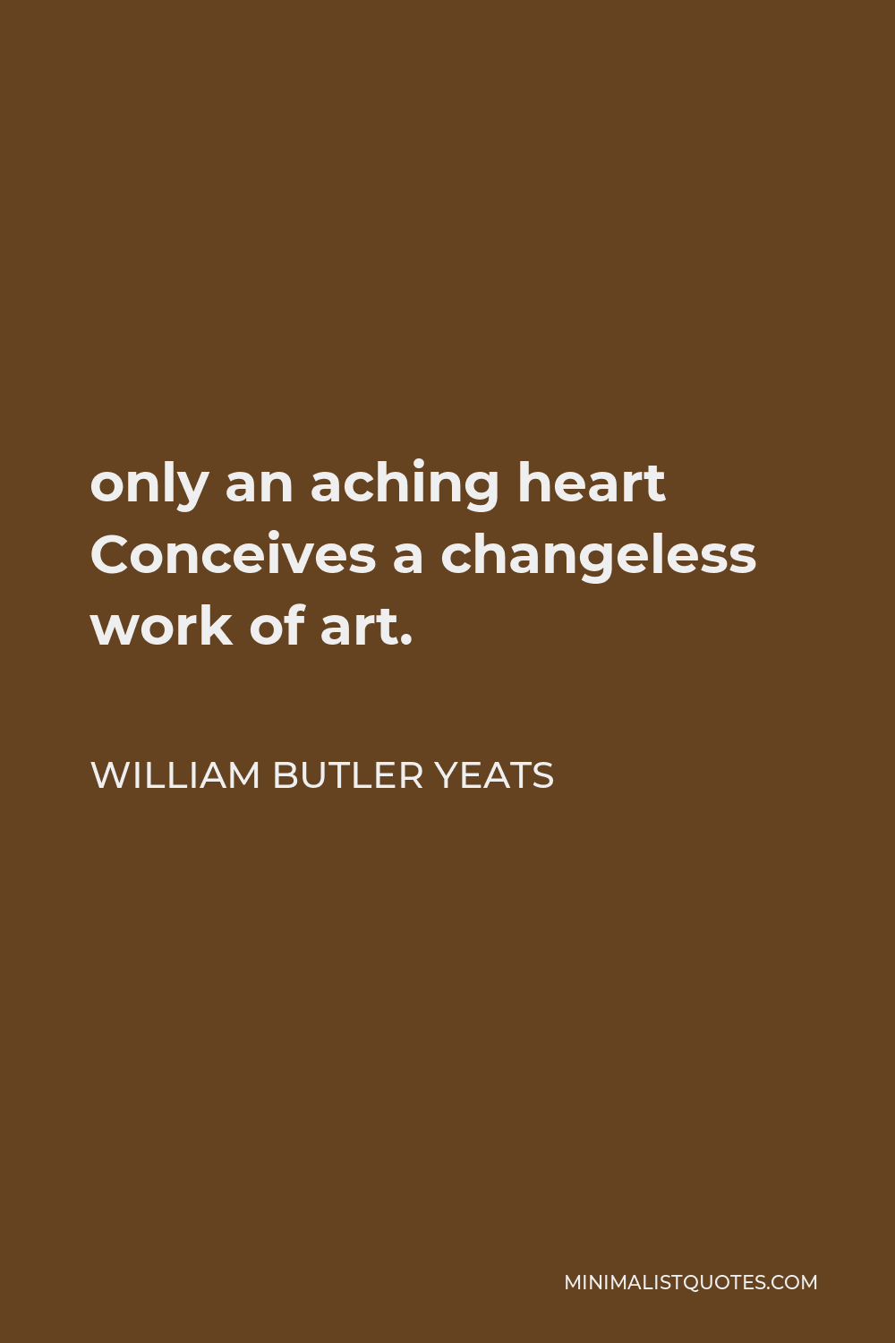 William Butler Yeats Quote - only an aching heart Conceives a changeless work of art.