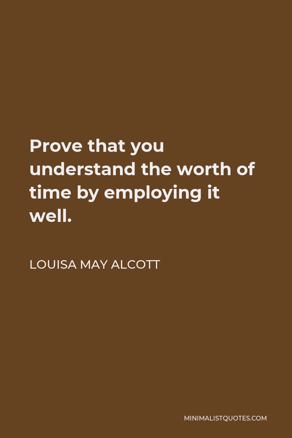 Louisa May Alcott Quote - Prove that you understand the worth of time by employing it well.