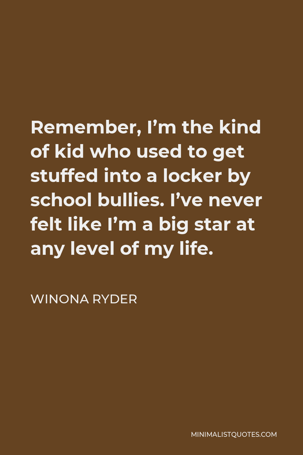 Winona Ryder Quote - Remember, I'm the kind of kid who used to get stuffed into a locker by school bullies. I've never felt like I'm a big star at any level of my life.