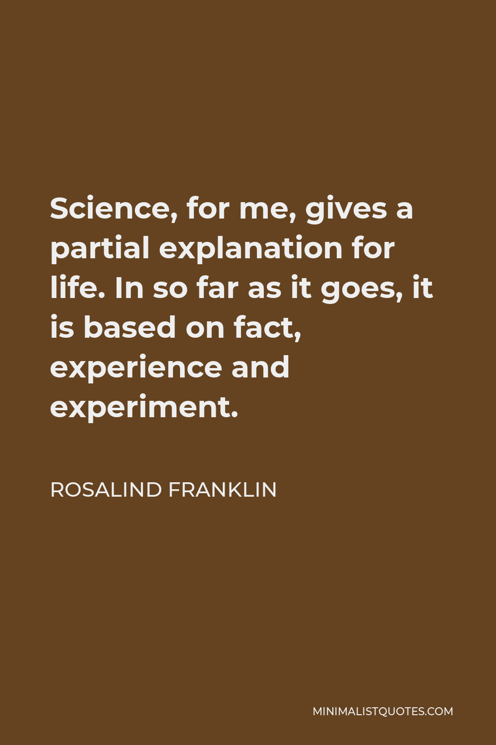 Rosalind Franklin Quote - Science, for me, gives a partial explanation for life. In so far as it goes, it is based on fact, experience and experiment.