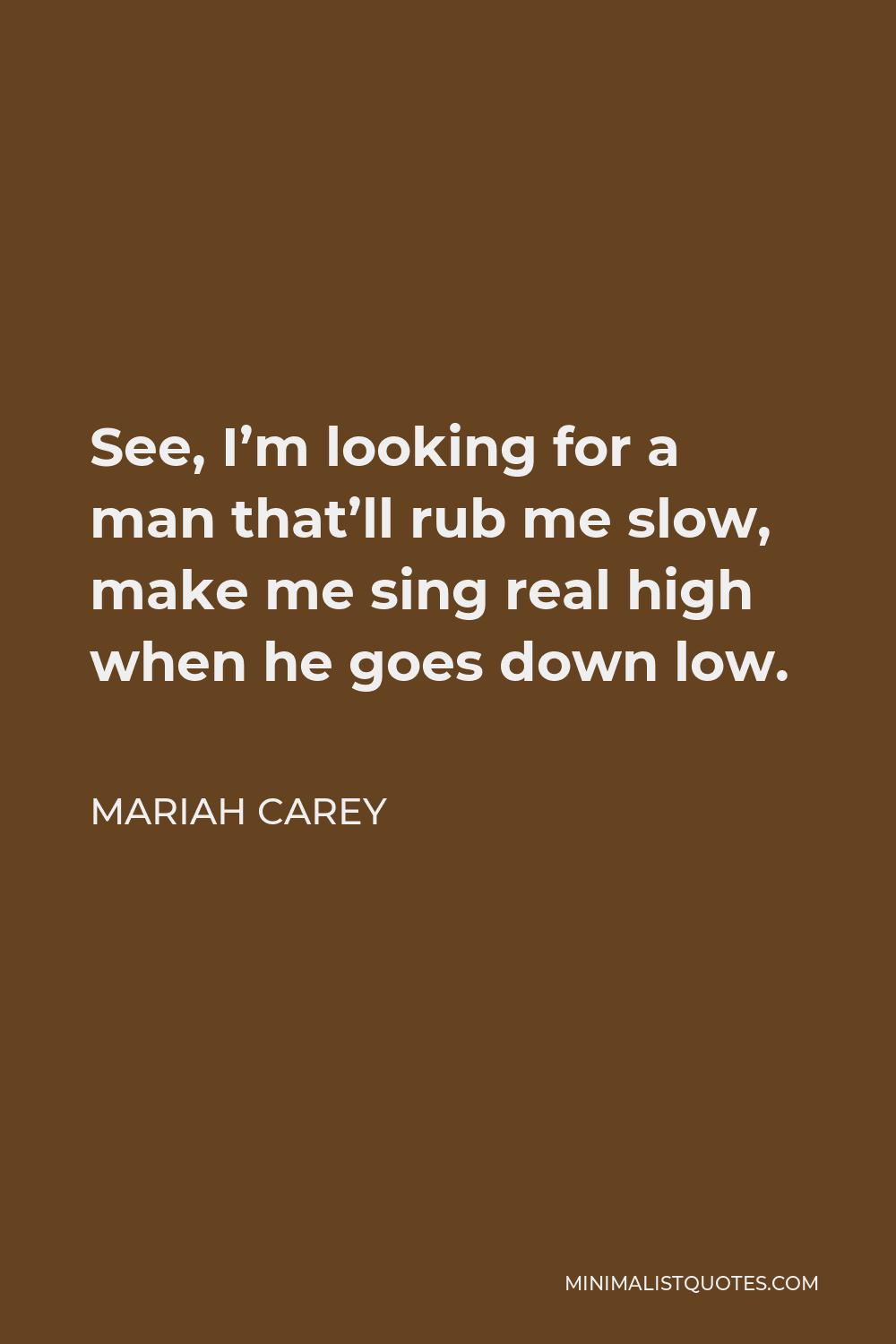 Mariah Carey Quote - See, I'm looking for a man that'll rub me slow, make me sing real high when he goes down low.