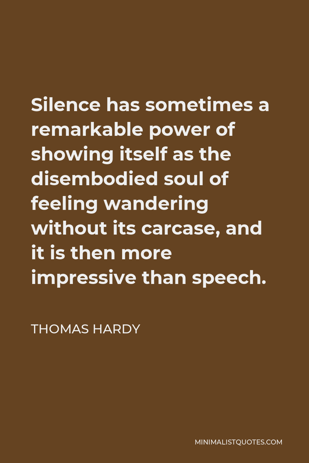 Thomas Hardy Quote - Silence has sometimes a remarkable power of showing itself as the disembodied soul of feeling wandering without its carcase, and it is then more impressive than speech.