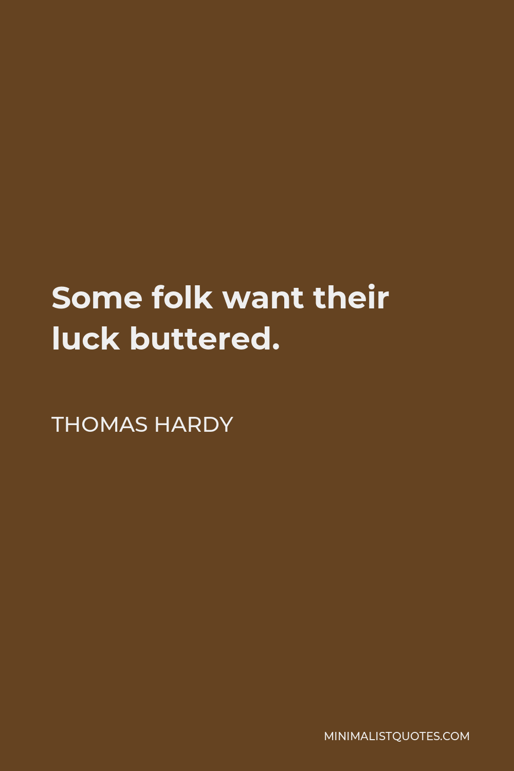 Thomas Hardy Quote - Some folk want their luck buttered.