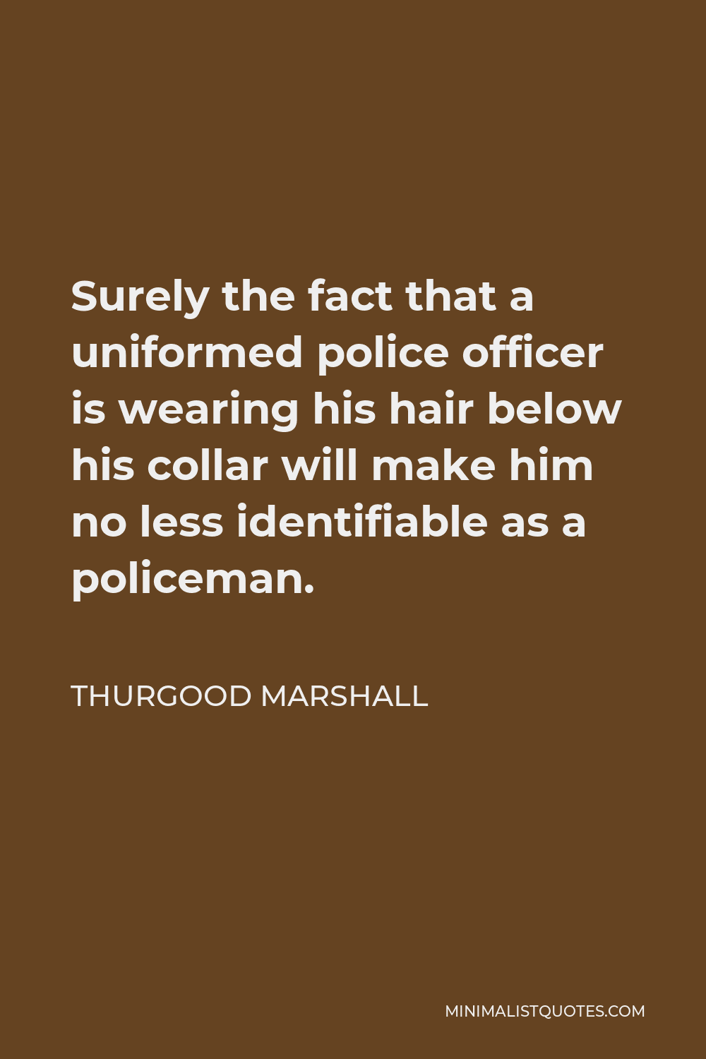 Thurgood Marshall Quote - Surely the fact that a uniformed police officer is wearing his hair below his collar will make him no less identifiable as a policeman.