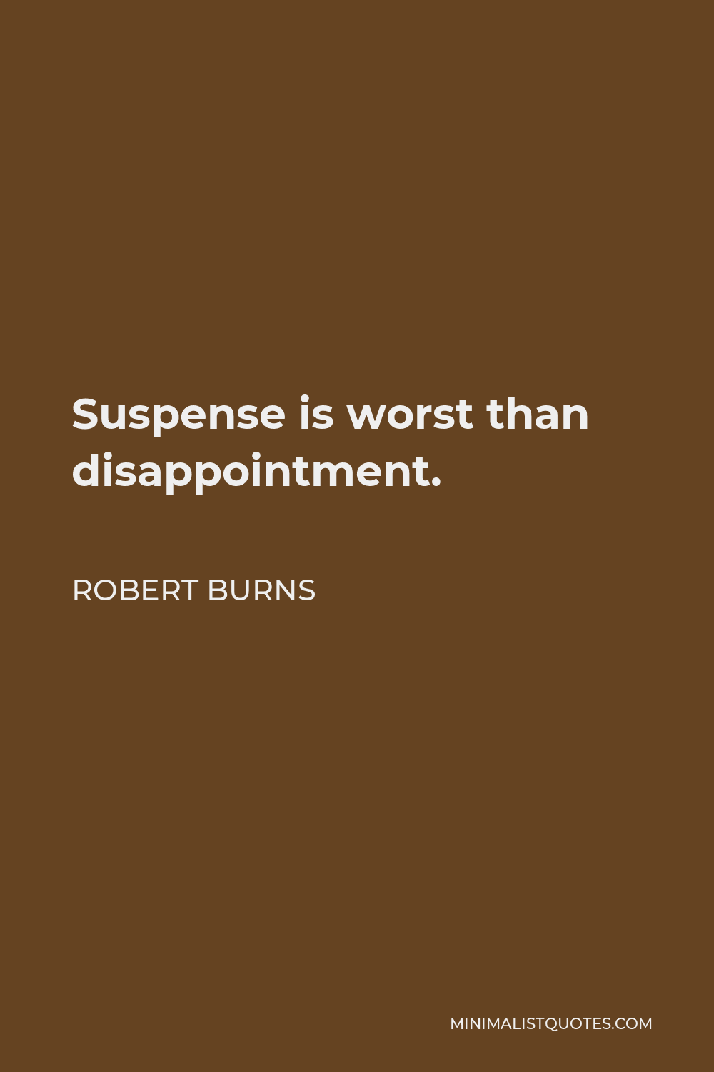 Robert Burns Quote - Suspense is worst than disappointment.