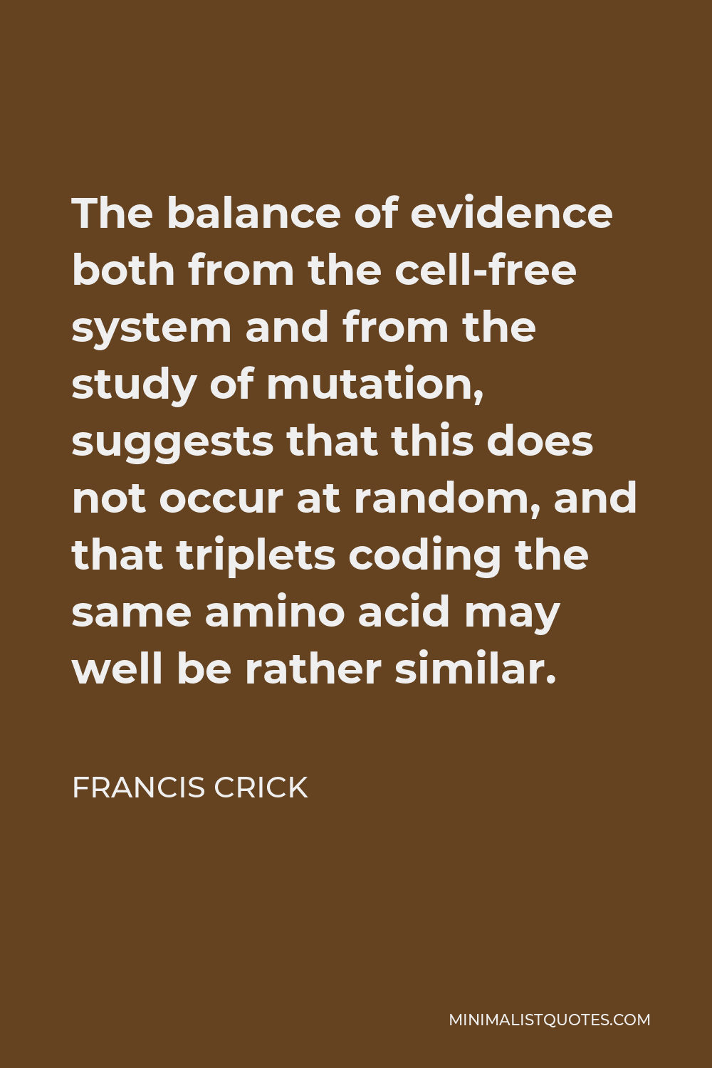 Francis Crick Quote - The balance of evidence both from the cell-free system and from the study of mutation, suggests that this does not occur at random, and that triplets coding the same amino acid may well be rather similar.