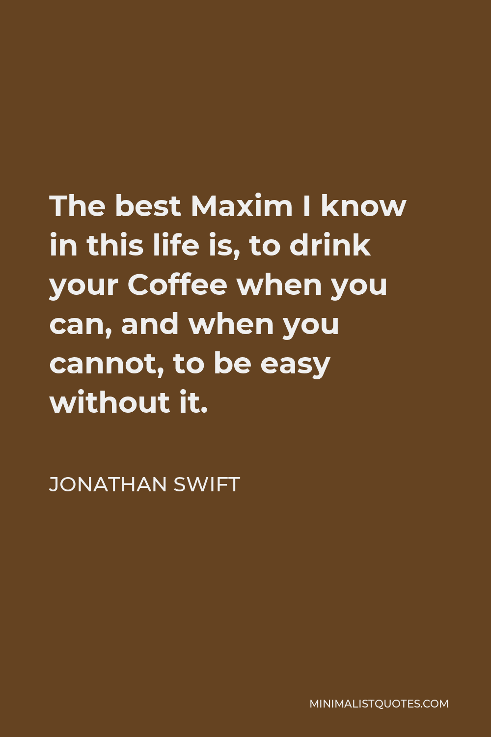 Jonathan Swift Quote - The best Maxim I know in this life is, to drink your Coffee when you can, and when you cannot, to be easy without it.