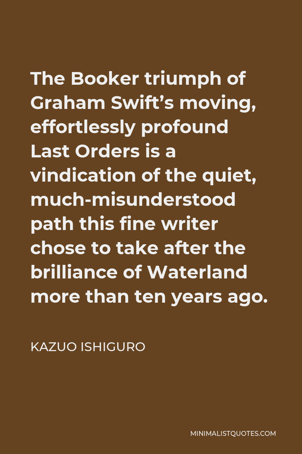 Kazuo Ishiguro Quote - The Booker triumph of Graham Swift's moving, effortlessly profound Last Orders is a vindication of the quiet, much-misunderstood path this fine writer chose to take after the brilliance of Waterland more than ten years ago.