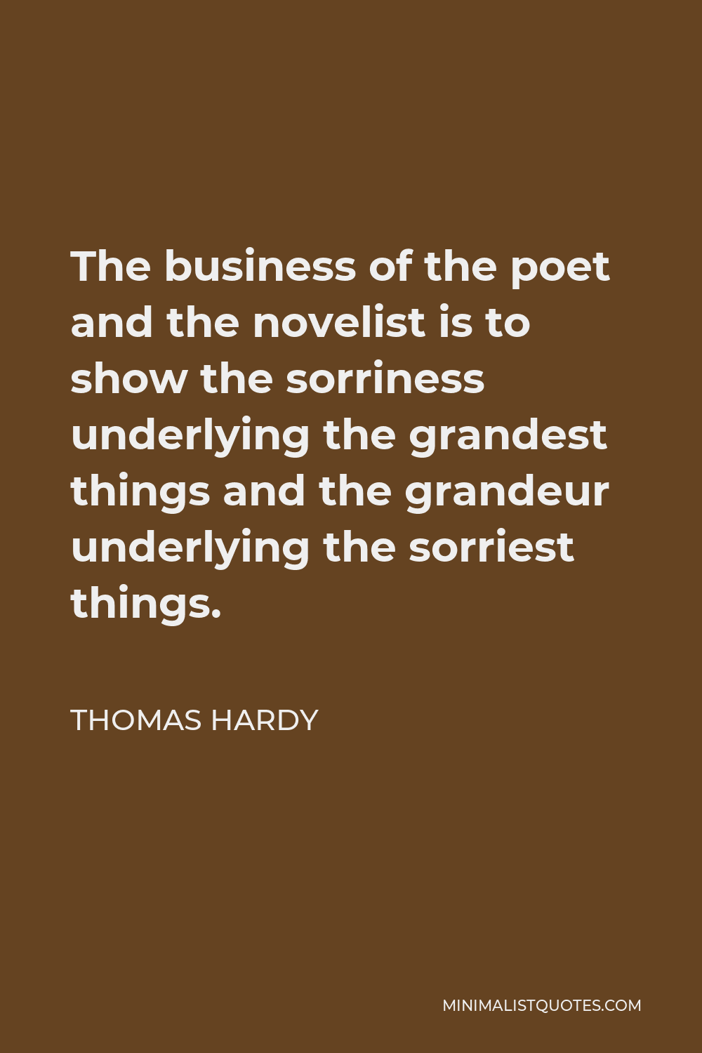 Thomas Hardy Quote - The business of the poet and the novelist is to show the sorriness underlying the grandest things and the grandeur underlying the sorriest things.