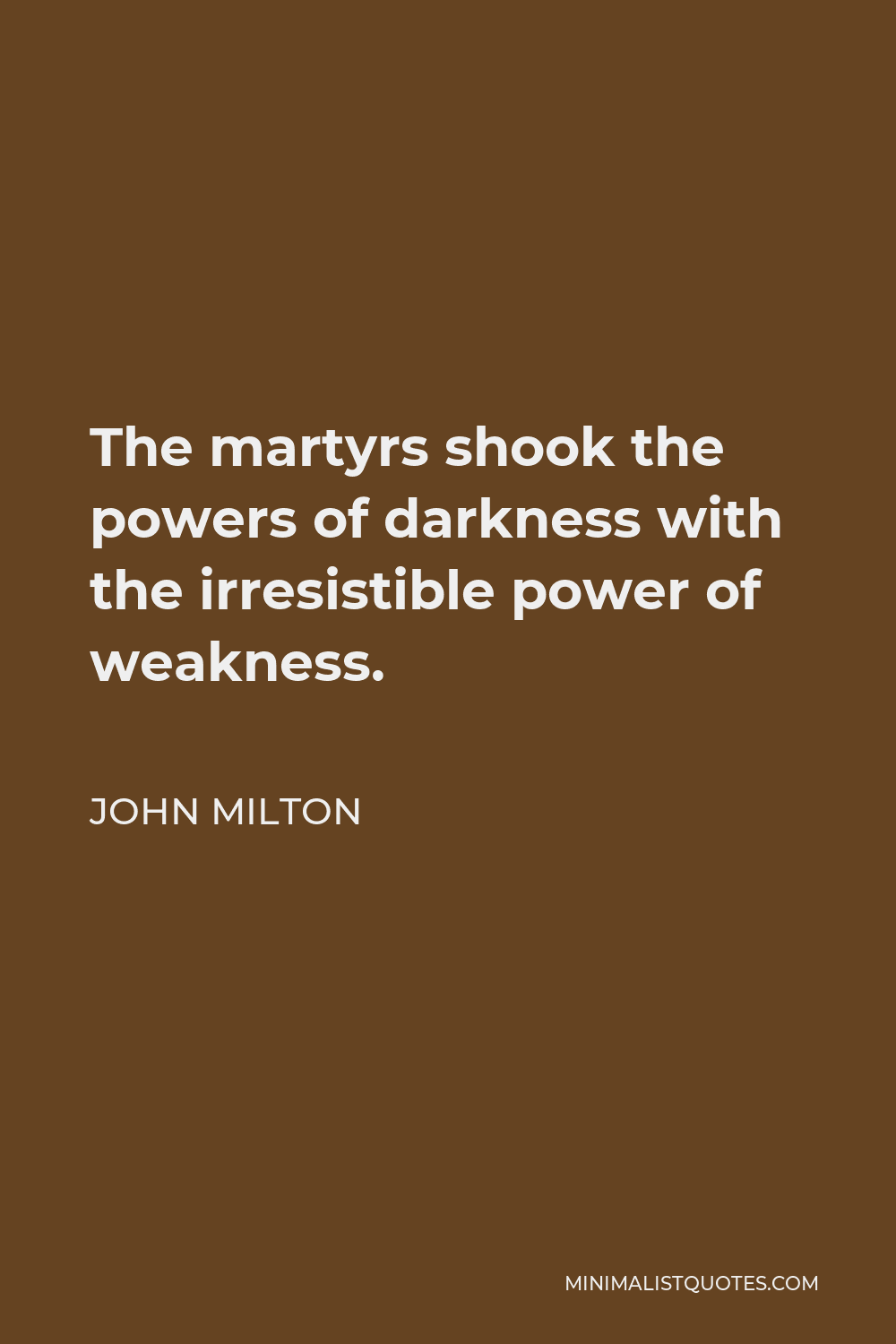 John Milton Quote - The martyrs shook the powers of darkness with the irresistible power of weakness.