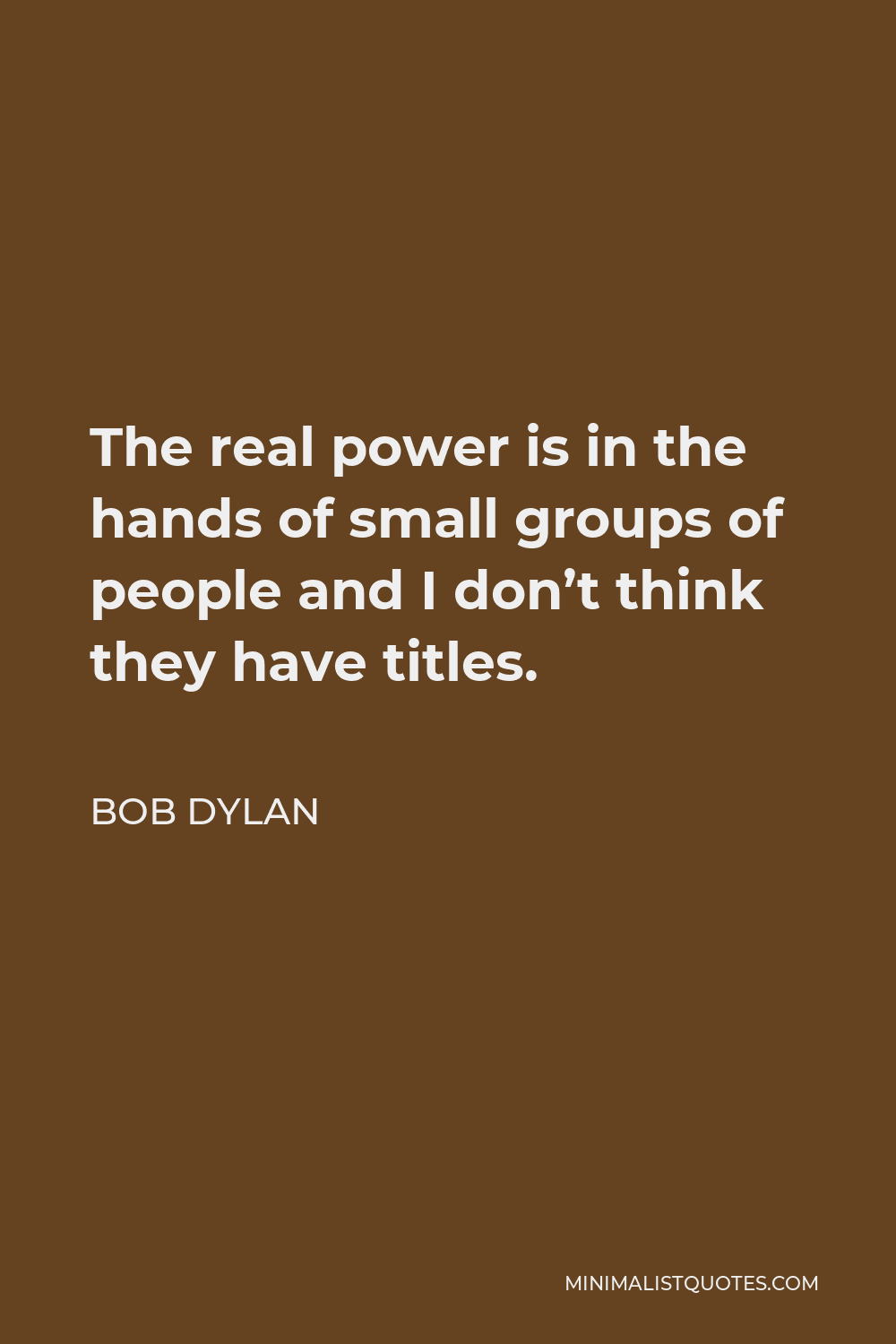 Bob Dylan Quote - The real power is in the hands of small groups of people and I don't think they have titles.
