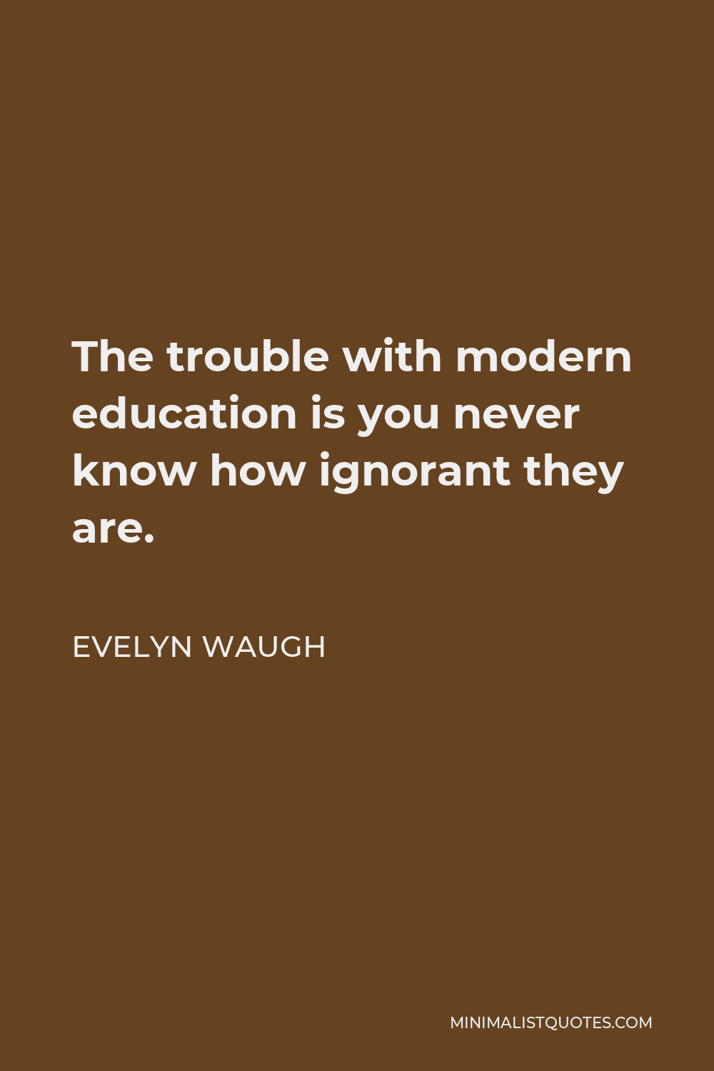 Evelyn Waugh Quote - The trouble with modern education is you never know how ignorant they are.