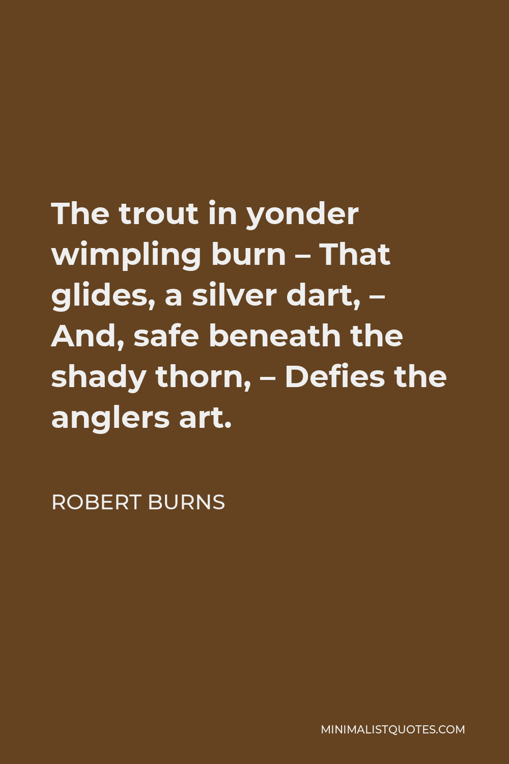 Robert Burns Quote - The trout in yonder wimpling burn – That glides, a silver dart, – And, safe beneath the shady thorn, – Defies the anglers art.