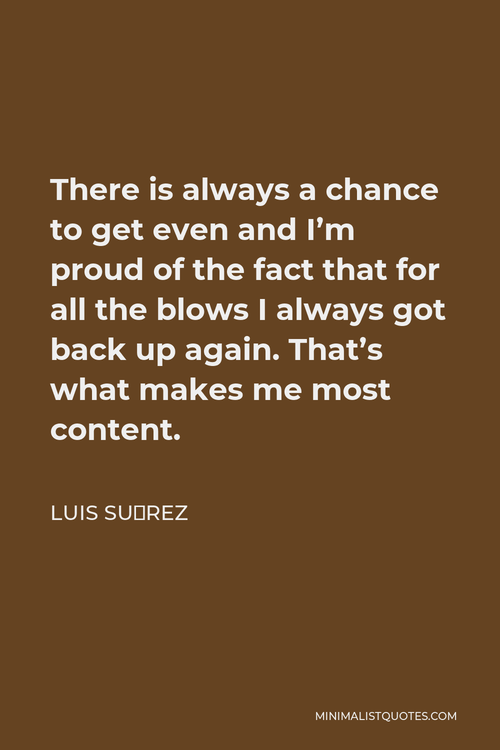 Luis Suárez Quote - There is always a chance to get even and I'm proud of the fact that for all the blows I always got back up again. That's what makes me most content.