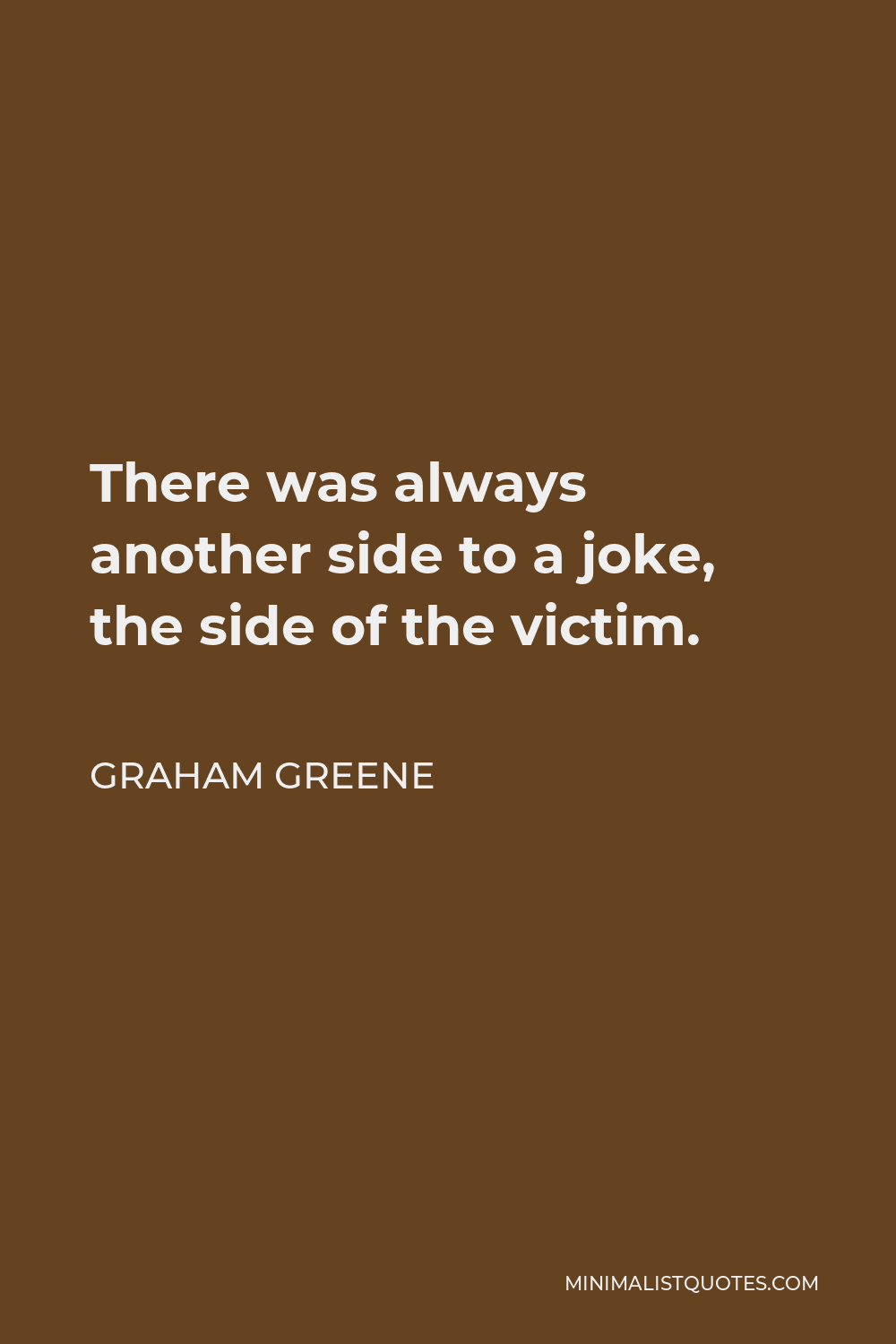 Graham Greene Quote - There was always another side to a joke, the side of the victim.