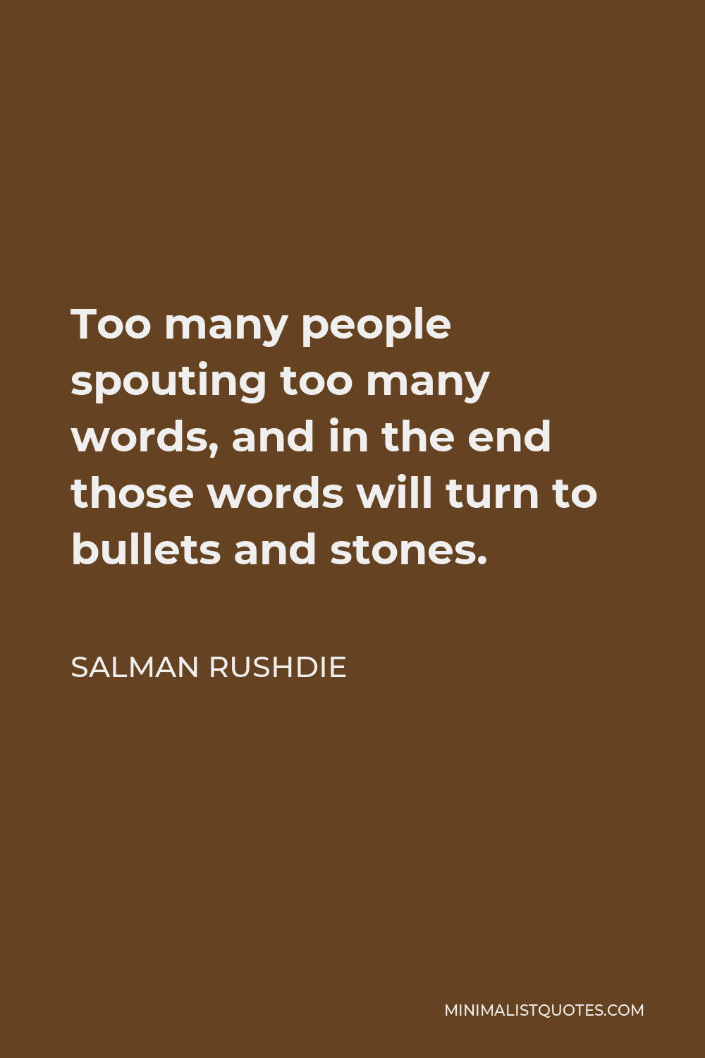 Salman Rushdie Quote - Too many people spouting too many words, and in the end those words will turn to bullets and stones.