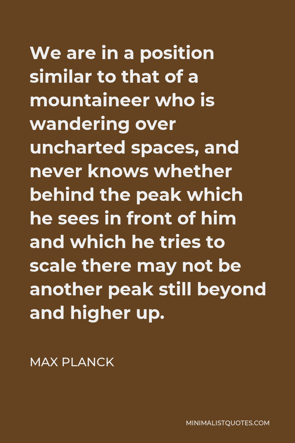 Max Planck Quote - We are in a position similar to that of a mountaineer who is wandering over uncharted spaces, and never knows whether behind the peak which he sees in front of him and which he tries to scale there may not be another peak still beyond and higher up.