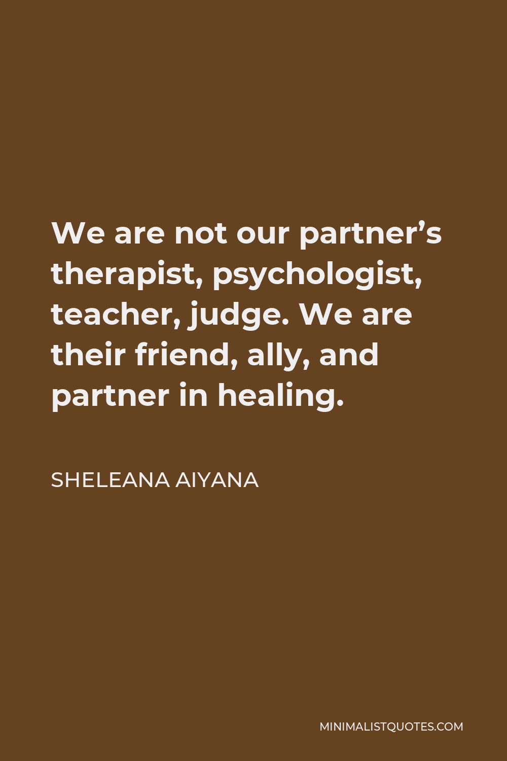 Sheleana Aiyana Quote - We are not our partner's therapist, psychologist, teacher, judge. We are their friend, ally, and partner in healing.