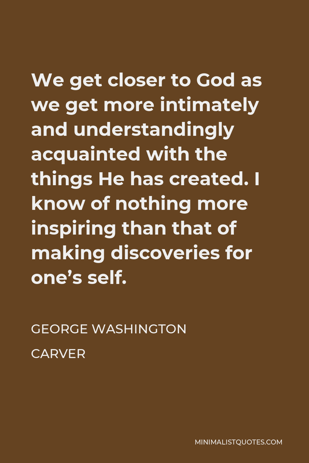 George Washington Carver Quote - We get closer to God as we get more intimately and understandingly acquainted with the things He has created. I know of nothing more inspiring than that of making discoveries for one's self.