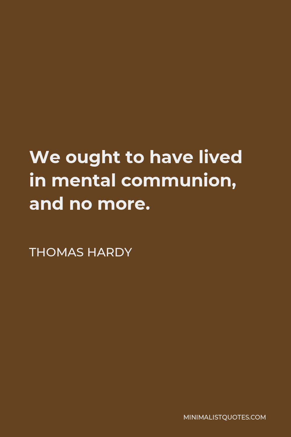 Thomas Hardy Quote - We ought to have lived in mental communion, and no more.