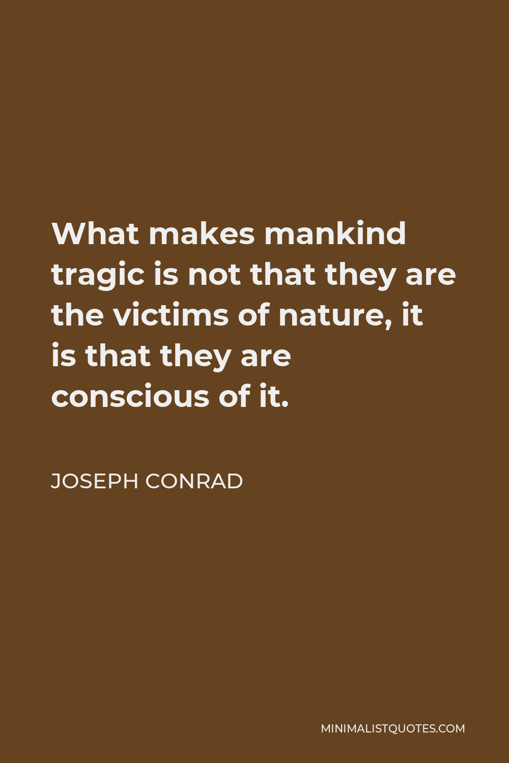 Joseph Conrad Quote - What makes mankind tragic is not that they are the victims of nature, it is that they are conscious of it.