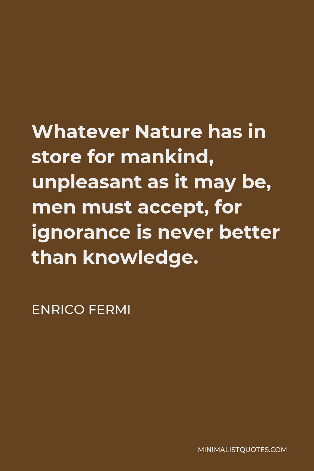Enrico Fermi Quote - Whatever Nature has in store for mankind, unpleasant as it may be, men must accept, for ignorance is never better than knowledge.