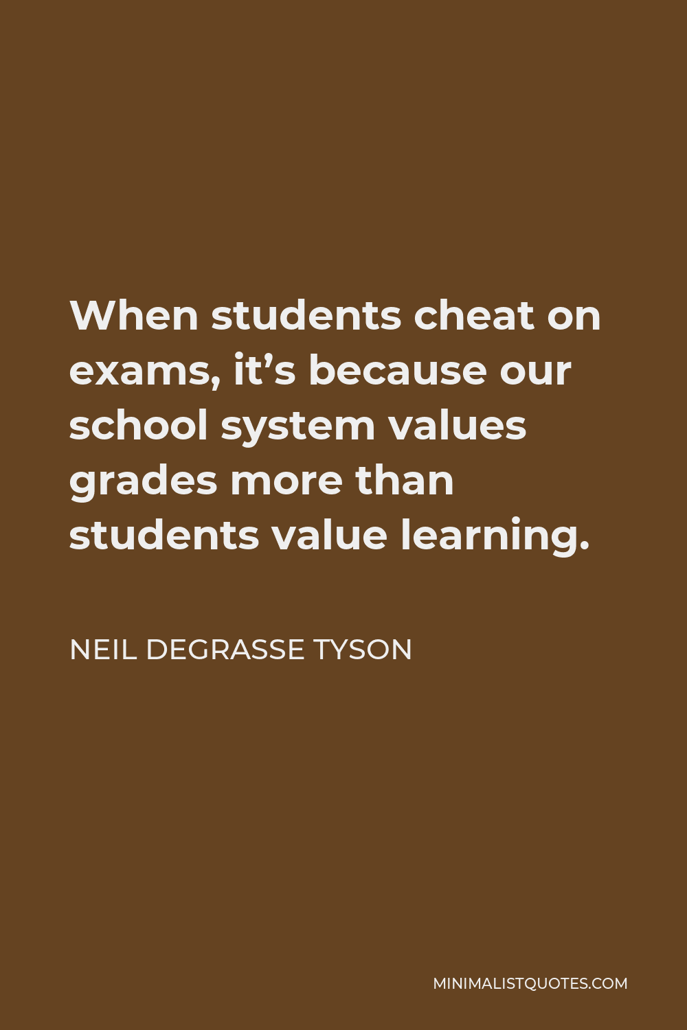 Neil deGrasse Tyson Quote - When students cheat on exams, it's because our school system values grades more than students value learning.